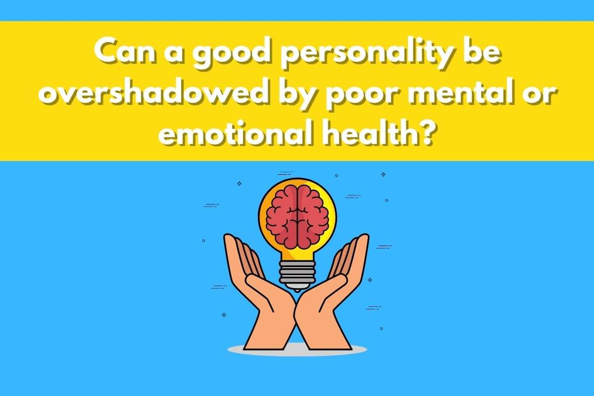 Can a good personality be overshadowed by poor mental or emotional health