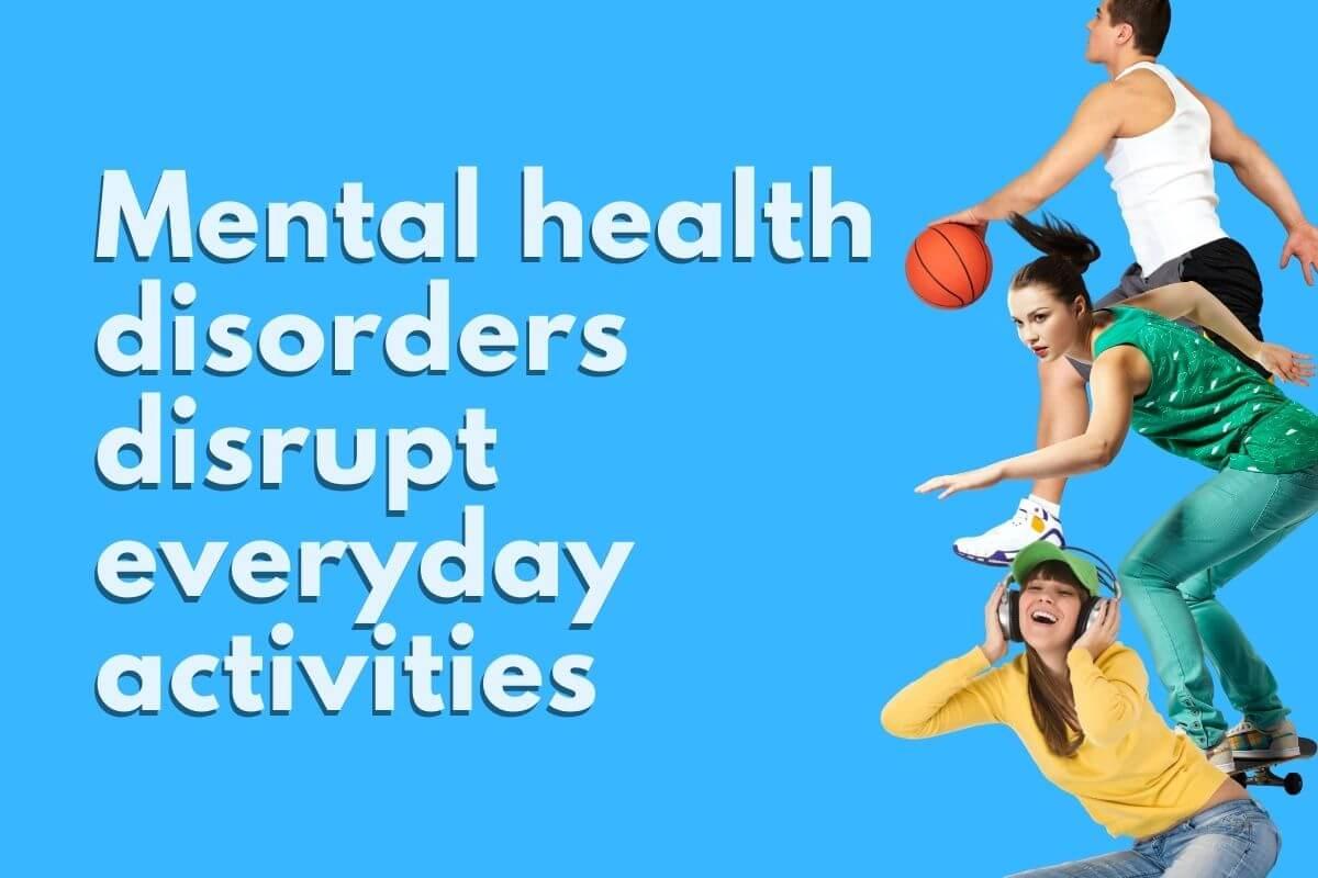 mental health disorders disrupt everyday activities